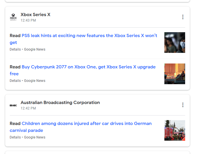 Xbox Series X  12:43 PM  Read PSS leak hints at exciting new features the Xbox Series X won't  get  Details • Google News  Read Buy Cyberpunk 2077 on Xbox One, get Xbox Series X upgrade  free  Details • Google News  Australian Broadcasting Corporation  12:42 PM  Read Children among dozens injured after car drives into German  carnival parade  Details • Google News